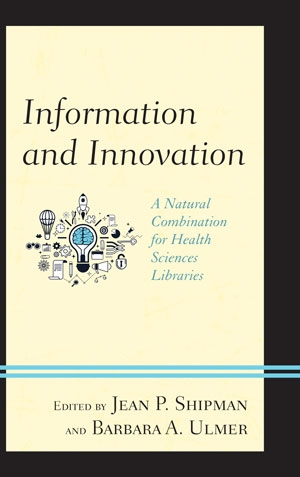 Cover image for Information and Innovation A Natural Combination for Health Sciences Libraries